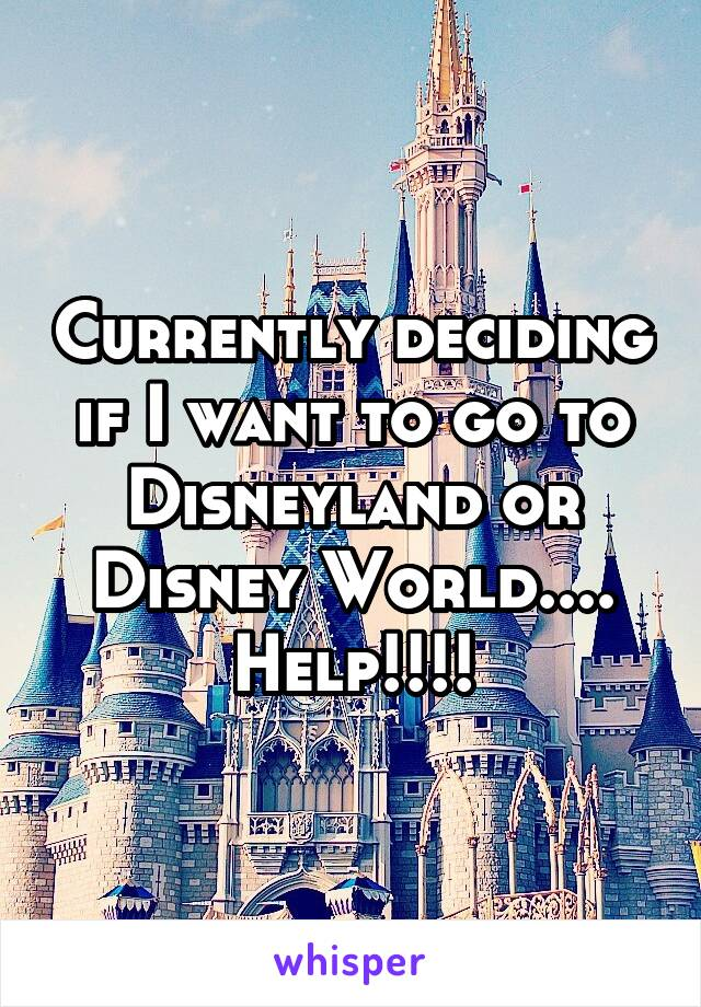 Currently deciding if I want to go to Disneyland or Disney World.... Help!!!!