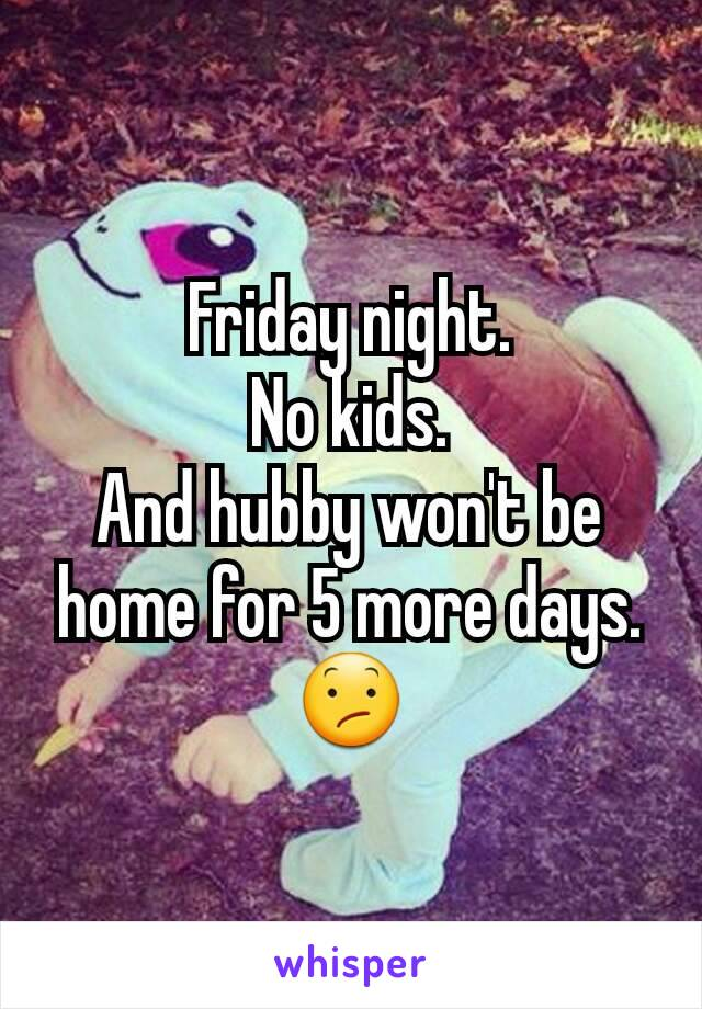 Friday night. No kids. And hubby won't be home for 5 more days. 😕