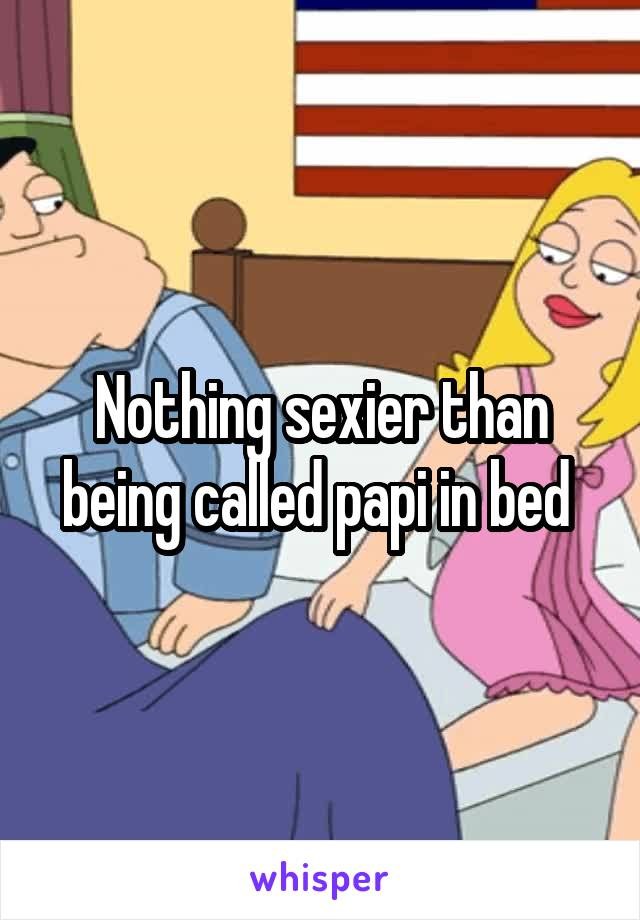 Nothing sexier than being called papi in bed