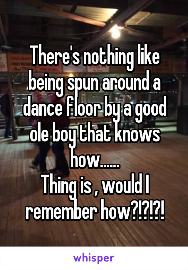 There's nothing like being spun around a dance floor by a good ole boy that knows how...... Thing is , would I remember how?!?!?!