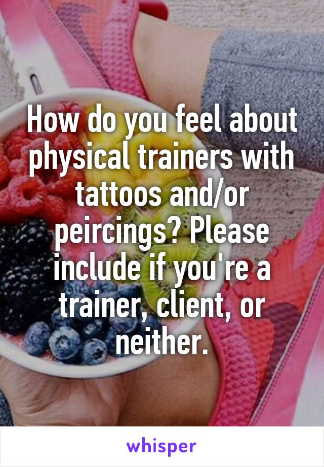 How do you feel about physical trainers with tattoos and/or peircings? Please include if you're a trainer, client, or neither.