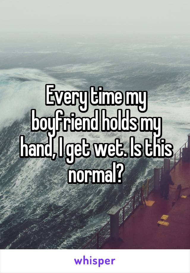 Every time my boyfriend holds my hand, I get wet. Is this normal?