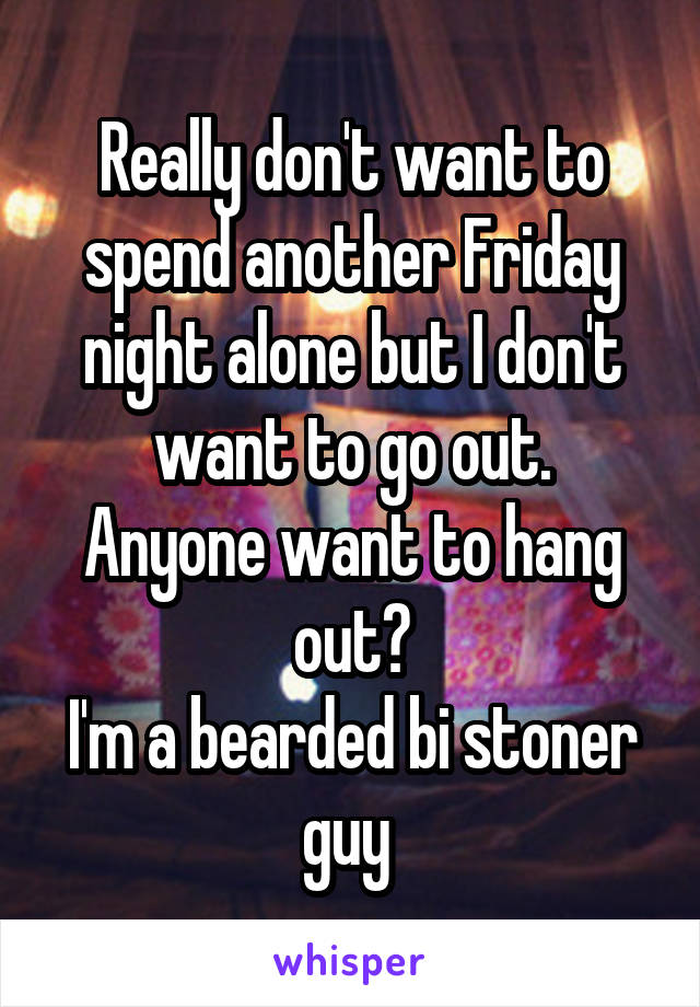 Really don't want to spend another Friday night alone but I don't want to go out. Anyone want to hang out? I'm a bearded bi stoner guy
