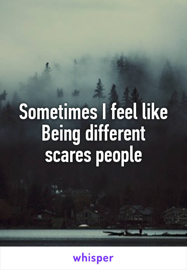 Sometimes I feel like Being different scares people