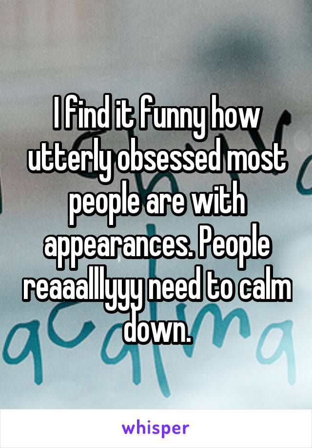 I find it funny how utterly obsessed most people are with appearances. People reaaalllyyy need to calm down.