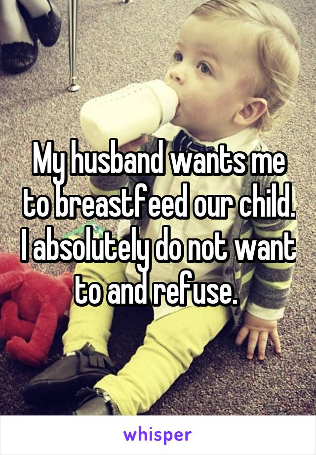 My husband wants me to breastfeed our child. I absolutely do not want to and refuse.