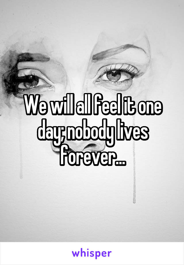 We will all feel it one day; nobody lives forever...