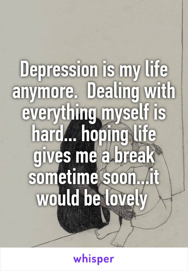 Depression is my life anymore.  Dealing with everything myself is hard... hoping life gives me a break sometime soon...it would be lovely