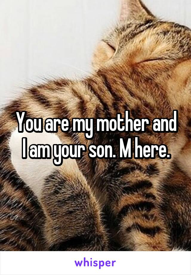 You are my mother and I am your son. M here.