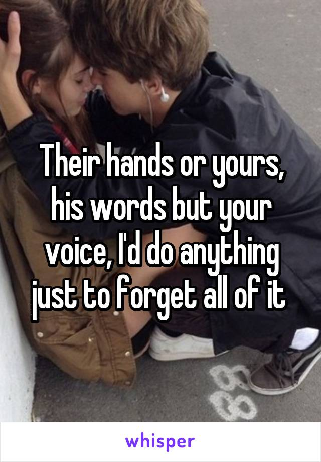 Their hands or yours, his words but your voice, I'd do anything just to forget all of it