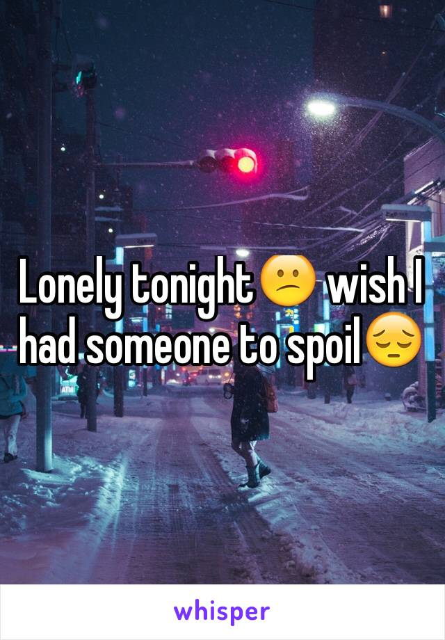 Lonely tonight😕 wish I had someone to spoil😔
