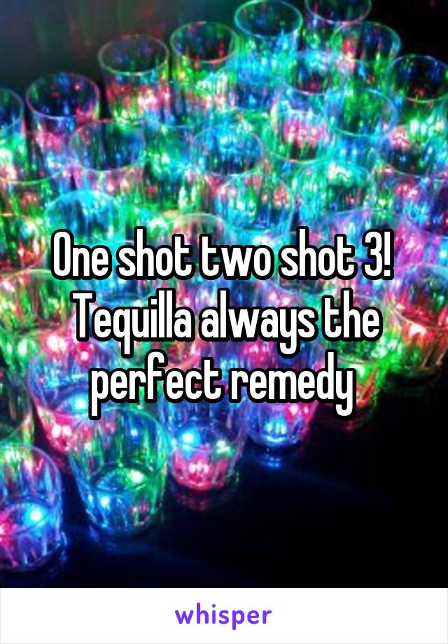 One shot two shot 3!  Tequilla always the perfect remedy
