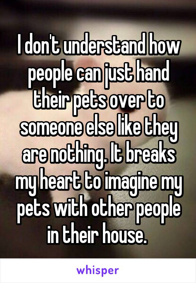 I don't understand how people can just hand their pets over to someone else like they are nothing. It breaks my heart to imagine my pets with other people in their house.