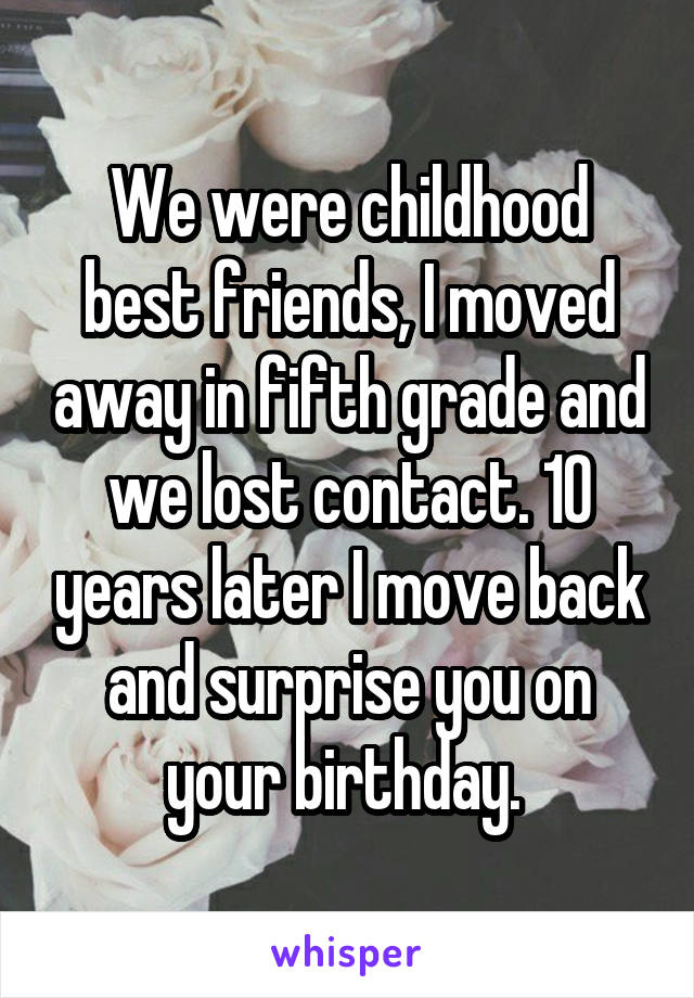 We were childhood best friends, I moved away in fifth grade and we lost contact. 10 years later I move back and surprise you on your birthday.