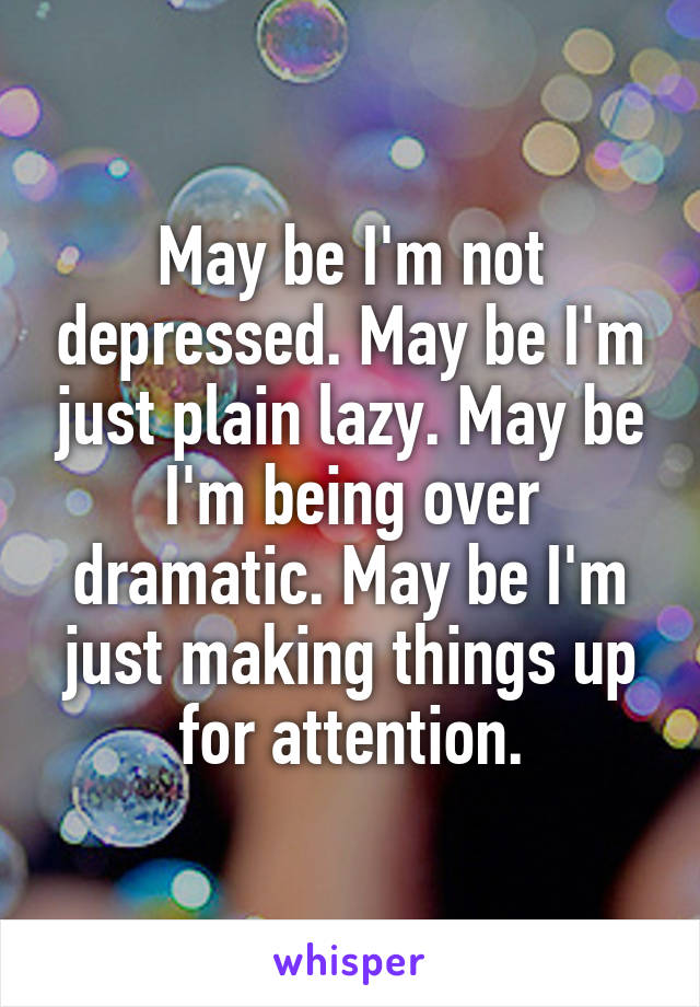 May be I'm not depressed. May be I'm just plain lazy. May be I'm being over dramatic. May be I'm just making things up for attention.