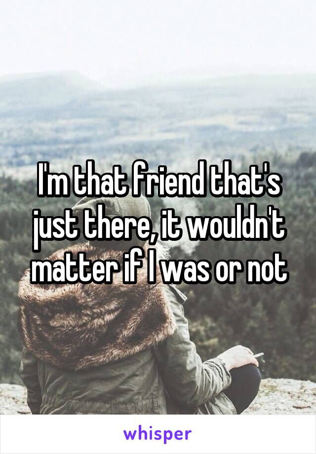 I'm that friend that's just there, it wouldn't matter if I was or not