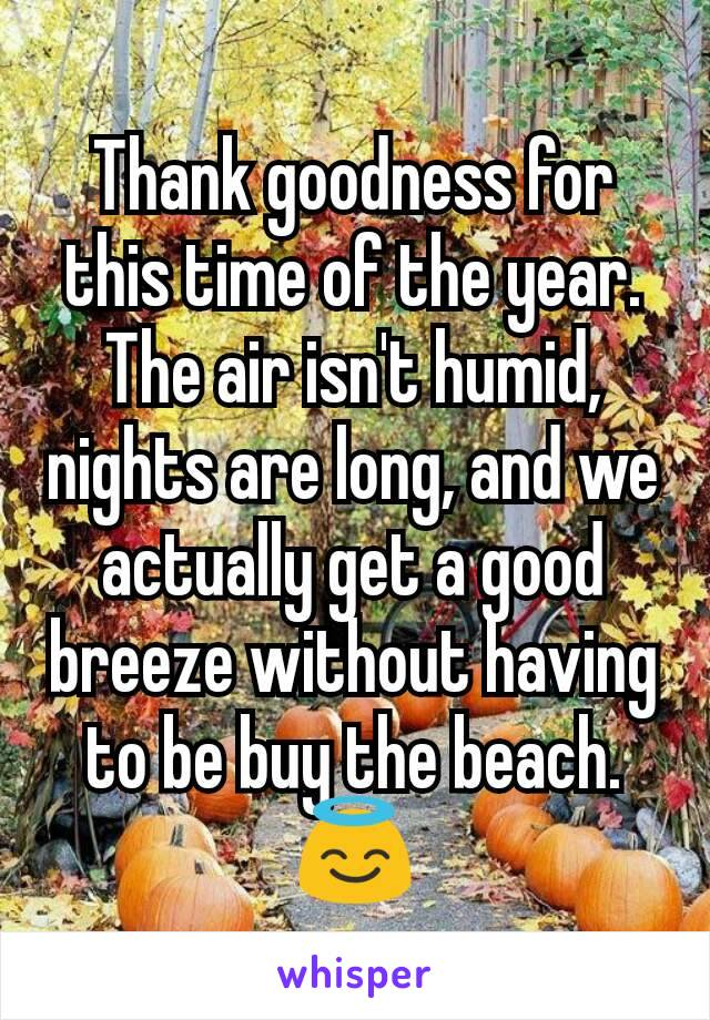 Thank goodness for this time of the year. The air isn't humid, nights are long, and we actually get a good breeze without having to be buy the beach. 😇