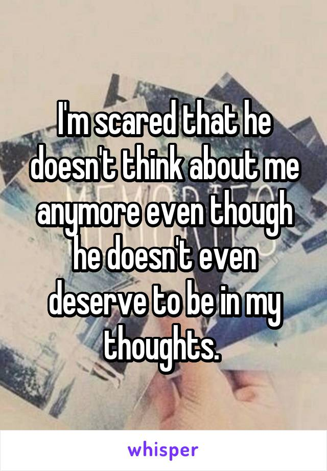 I'm scared that he doesn't think about me anymore even though he doesn't even deserve to be in my thoughts.