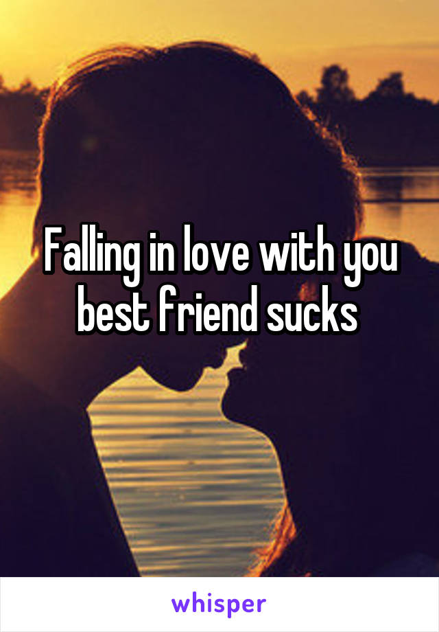 Falling in love with you best friend sucks