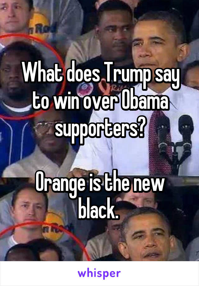 What does Trump say to win over Obama supporters?  Orange is the new black.