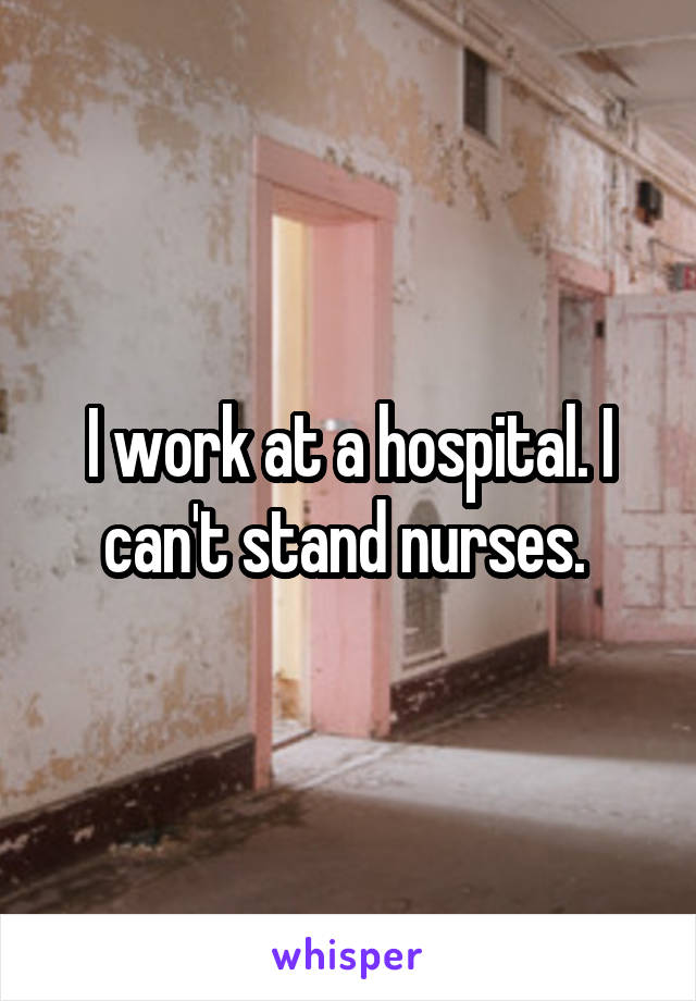 I work at a hospital. I can't stand nurses.