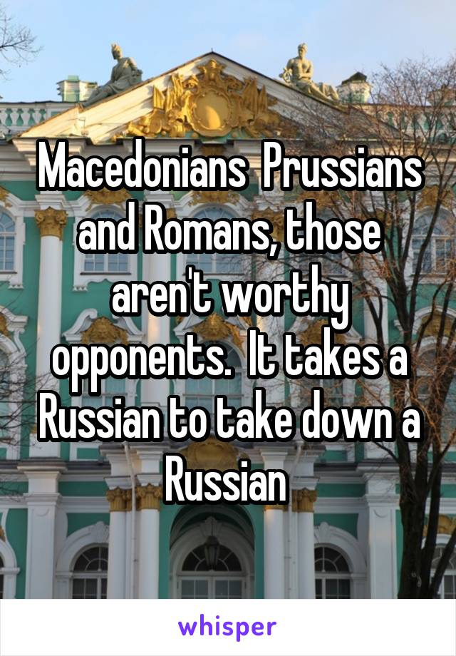 Macedonians  Prussians and Romans, those aren't worthy opponents.  It takes a Russian to take down a Russian