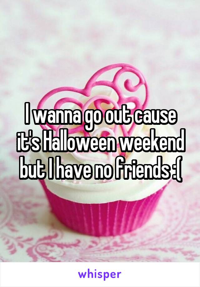 I wanna go out cause it's Halloween weekend but I have no friends :(