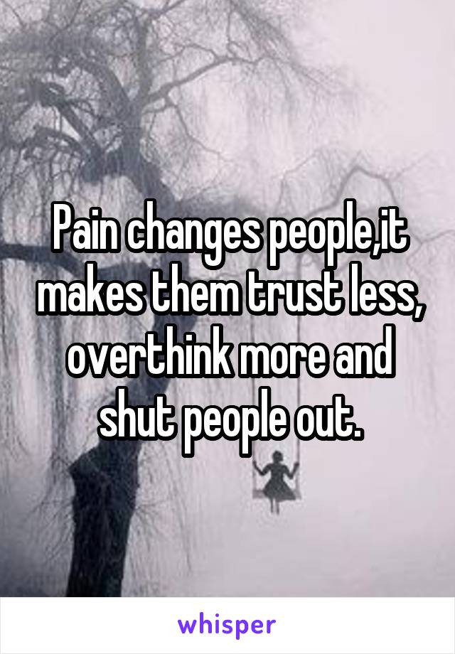 Pain changes people,it makes them trust less, overthink more and shut people out.