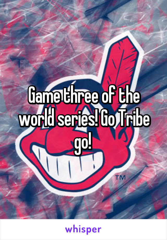 Game three of the world series! Go Tribe go!