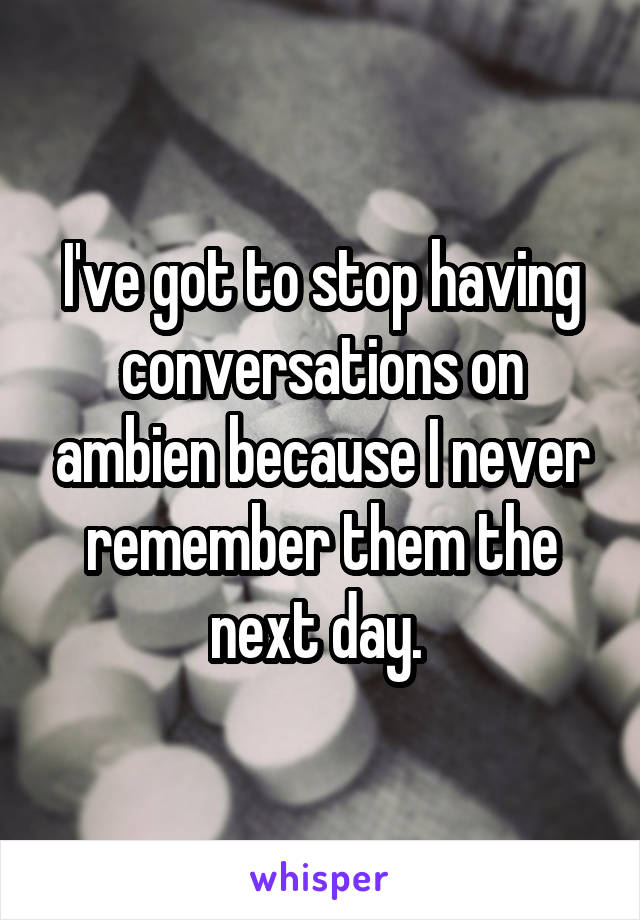 I've got to stop having conversations on ambien because I never remember them the next day.