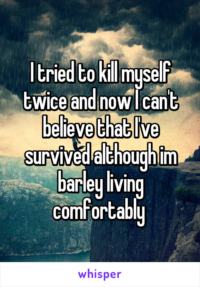 I tried to kill myself twice and now I can't believe that I've survived although im barley living comfortably