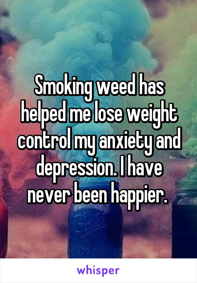 Smoking weed has helped me lose weight control my anxiety and depression. I have never been happier.