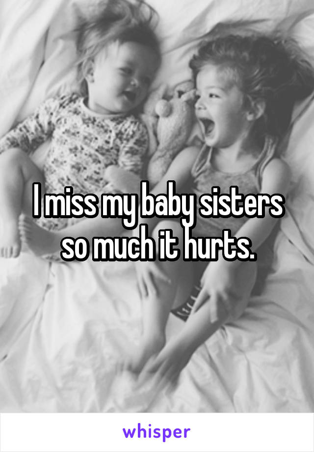I miss my baby sisters so much it hurts.