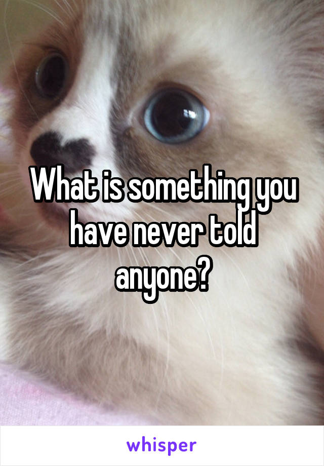 What is something you have never told anyone?