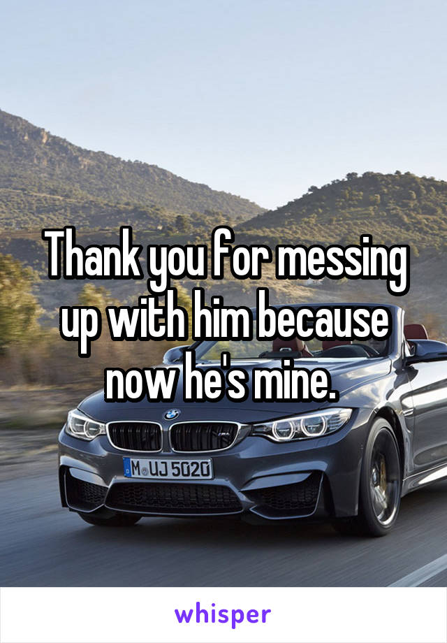 Thank you for messing up with him because now he's mine.