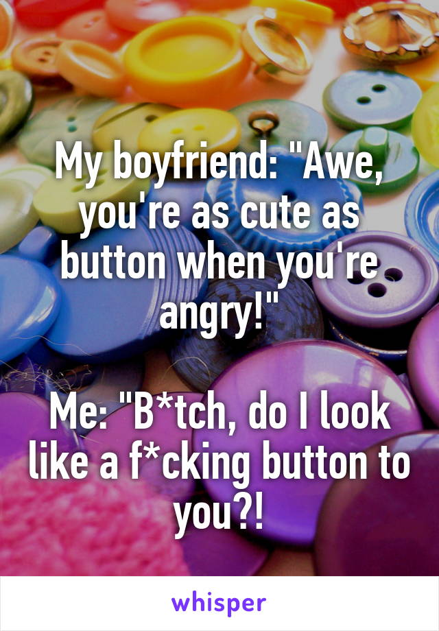"""My boyfriend: """"Awe, you're as cute as button when you're angry!""""  Me: """"B*tch, do I look like a f*cking button to you?!"""