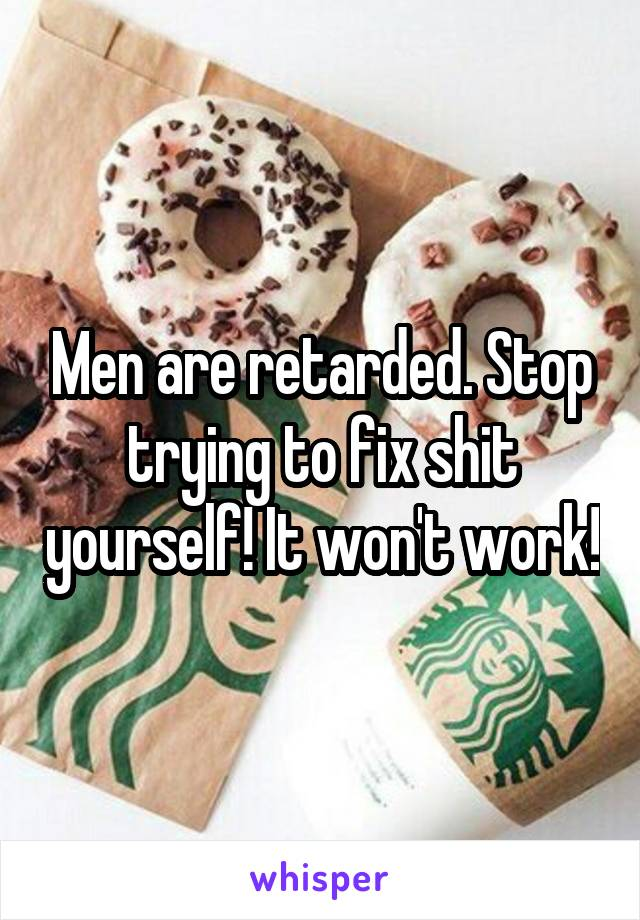 Men are retarded. Stop trying to fix shit yourself! It won't work!