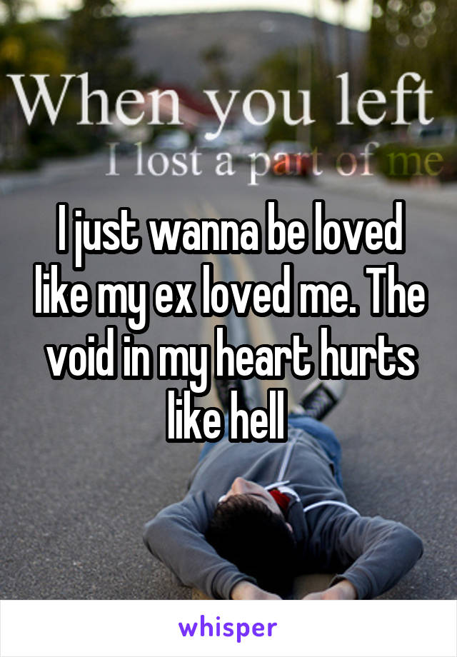 I just wanna be loved like my ex loved me. The void in my heart hurts like hell