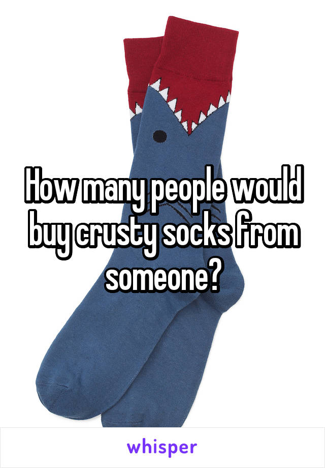 How many people would buy crusty socks from someone?