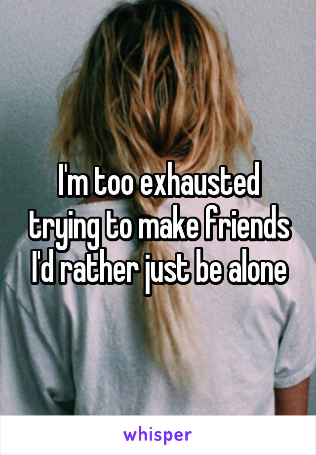 I'm too exhausted trying to make friends I'd rather just be alone