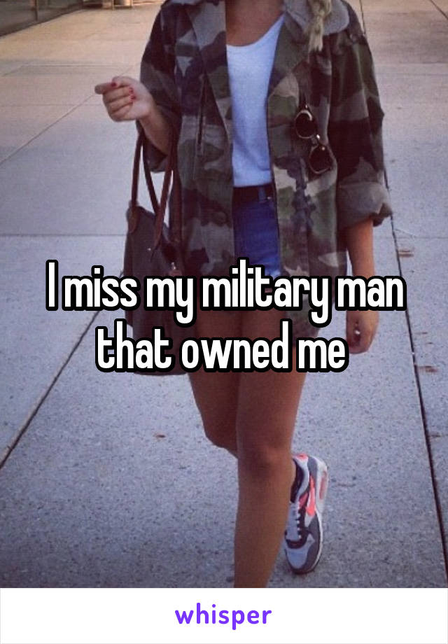 I miss my military man that owned me