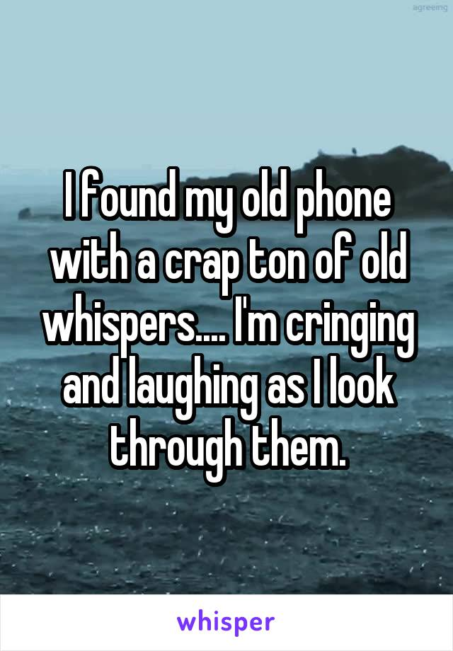 I found my old phone with a crap ton of old whispers.... I'm cringing and laughing as I look through them.