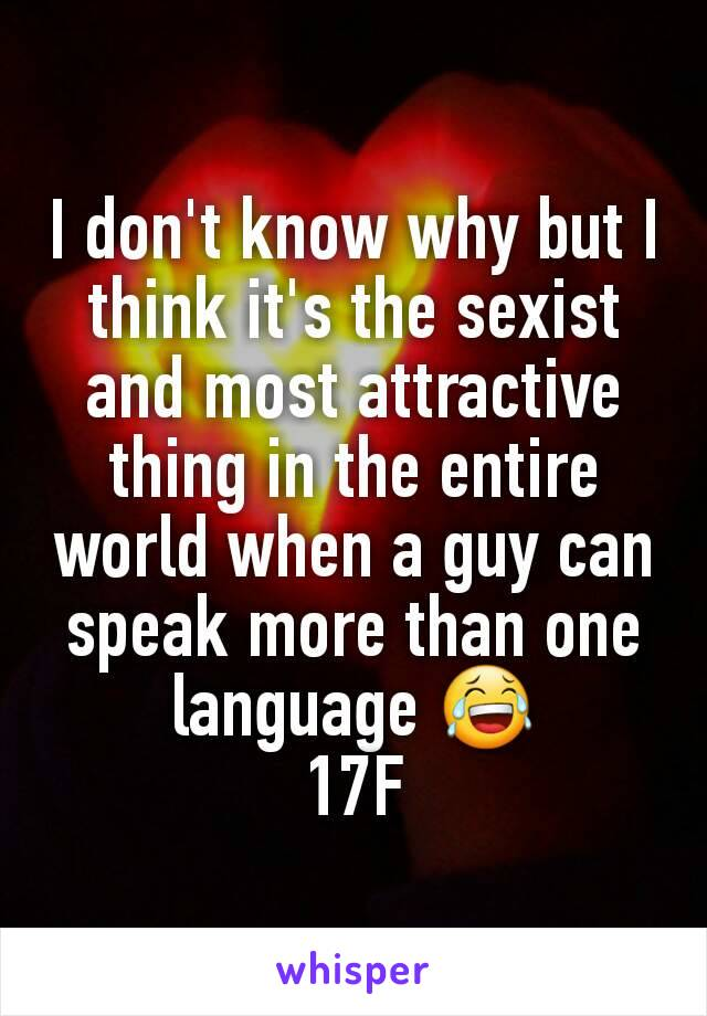 I don't know why but I think it's the sexist and most attractive thing in the entire world when a guy can speak more than one language 😂 17F