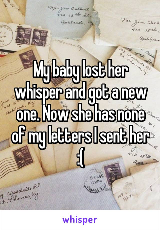 My baby lost her whisper and got a new one. Now she has none of my letters I sent her :(