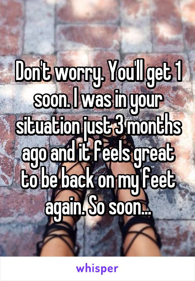 Don't worry. You'll get 1 soon. I was in your situation just 3 months ago and it feels great to be back on my feet again. So soon...