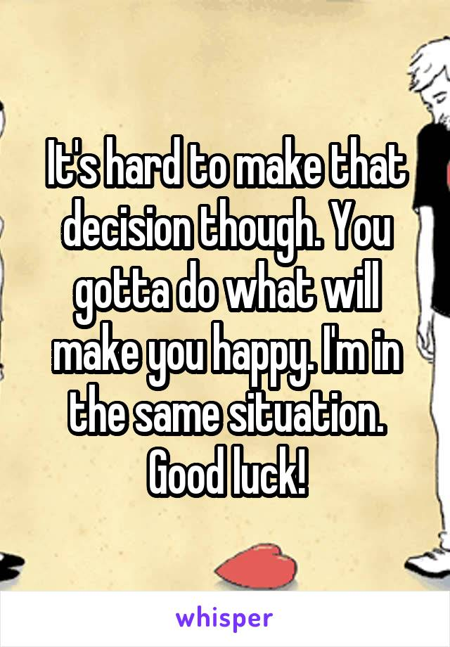 It's hard to make that decision though. You gotta do what will make you happy. I'm in the same situation. Good luck!
