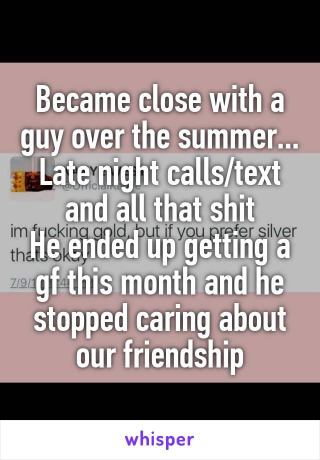 Became close with a guy over the summer... Late night calls/text and all that shit He ended up getting a gf this month and he stopped caring about our friendship