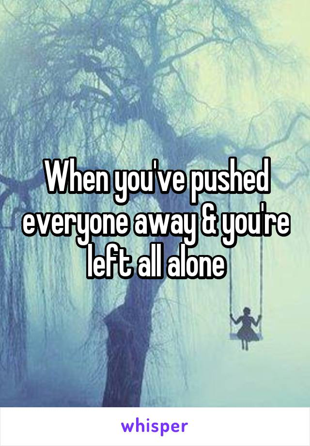 When you've pushed everyone away & you're left all alone