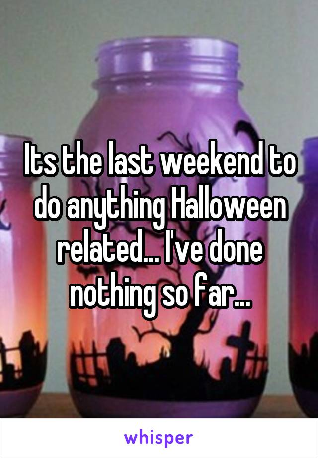 Its the last weekend to do anything Halloween related... I've done nothing so far...