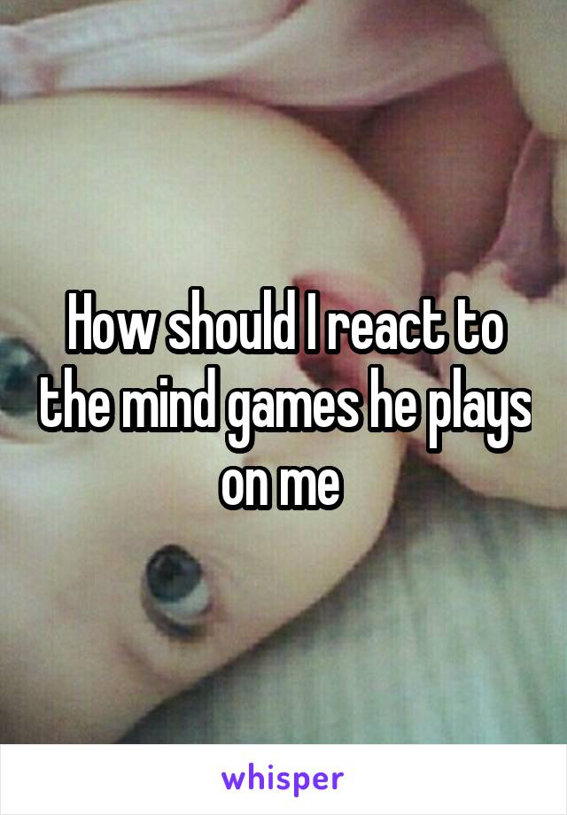 How should I react to the mind games he plays on me